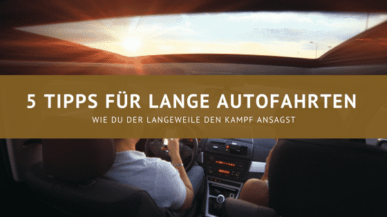 5 Tipps für lange Autofahrten – Endlich keine Langeweile mehr