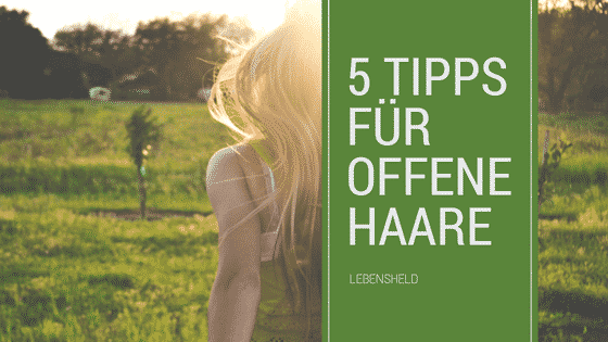 5 Tipps für offene Haare – Die endlich helfen!