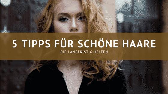 5 Tipps für schöne Haare – die langfristig helfen