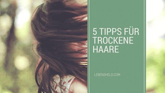 5 Tipps für trockene Haare – Endlich eine schöne Mähne
