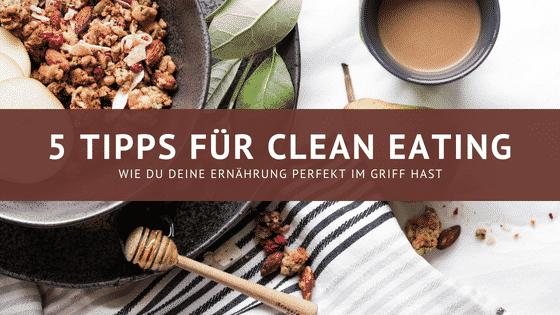 5 Tipps für clean eating – Wie du deine Ernährung perfekt im Griff hast