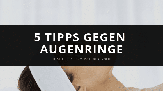 5 Tipps gegen dunkle Augenringe – Einfache Schritt für Schritt Anleitung
