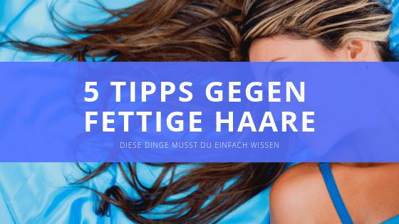 5 Tipps gegen fettige Haare