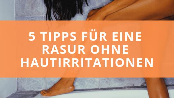 5 ultimative Tipps für eine glatte Rasur ohne Hautirritationen