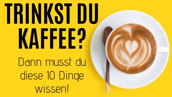Trinkst du Kaffee? 10 Dinge die du wissen musst